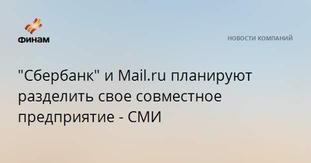 """""""Сбербанк"""" и Mail.ru планируют разделить свое совместное предприятие - СМИ"""
