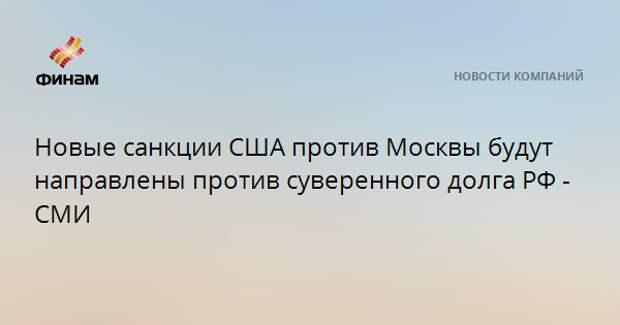 Новые санкции США против Москвы будут направлены против суверенного долга РФ - СМИ