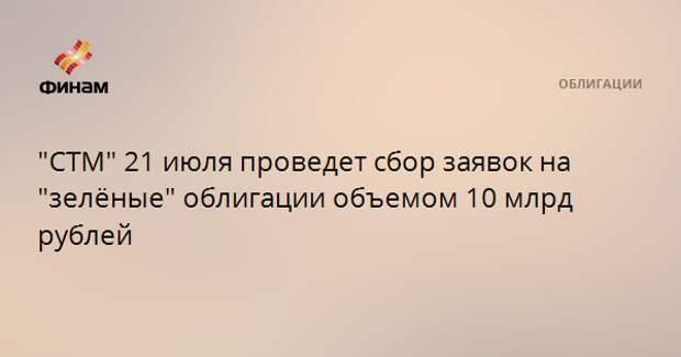 """""""СТМ"""" 21 июля проведет сбор заявок на """"зелёные"""" облигации объемом 10 млрд рублей"""