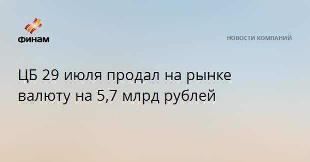 ЦБ 29 июля продал на рынке валюту на 5,7 млрд рублей