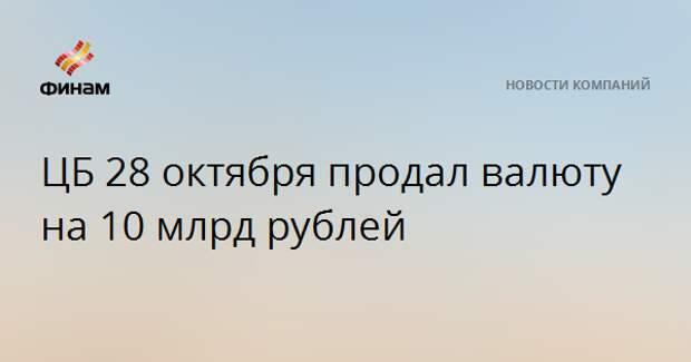 ЦБ 28 октября продал валюту на 10 млрд рублей