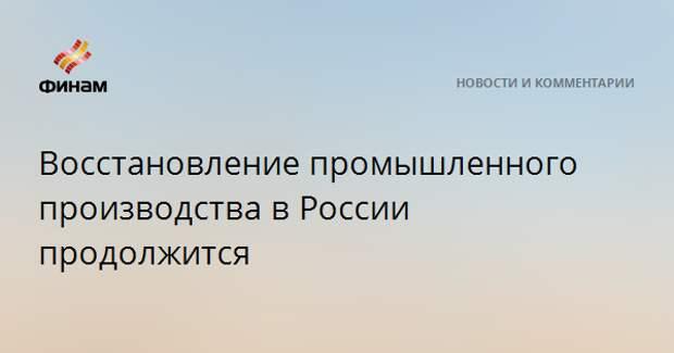 Восстановление промышленного производства в России продолжится