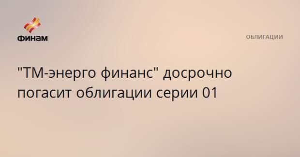 """""""ТМ-энерго финанс"""" досрочно погасит облигации серии 01"""