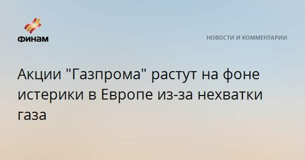 """Акции """"Газпрома"""" растут на фоне истерики в Европе из-за нехватки газа"""