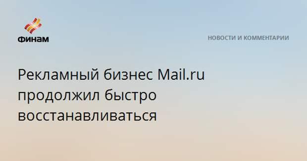 Рекламный бизнес Mail.ru продолжил быстро восстанавливаться