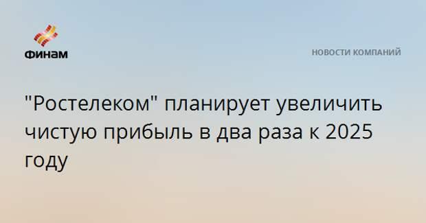 """""""Ростелеком"""" планирует увеличить чистую прибыль в два раза к 2025 году"""