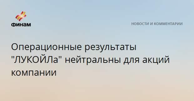 """Операционные результаты """"ЛУКОЙЛа"""" нейтральны для акций компании"""