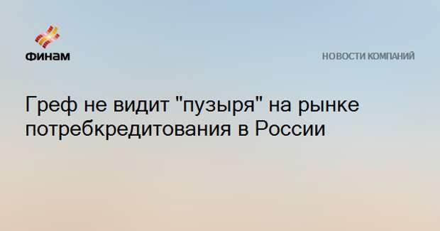 """Греф не видит """"пузыря"""" на рынке потребкредитования в России"""