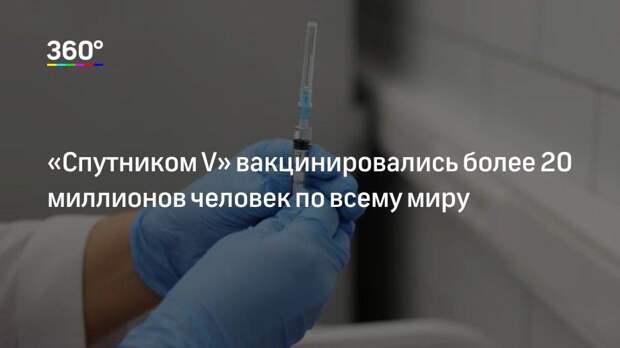 «Спутником V» вакцинировались более 20 миллионов человек по всему миру