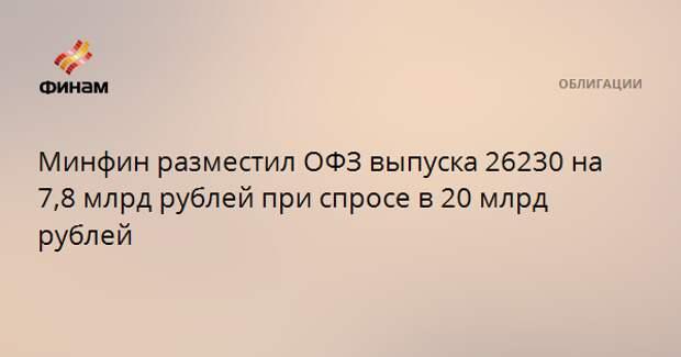 Минфин разместил ОФЗ выпуска 26230 на 7,8 млрд рублей при спросе в 20 млрд рублей