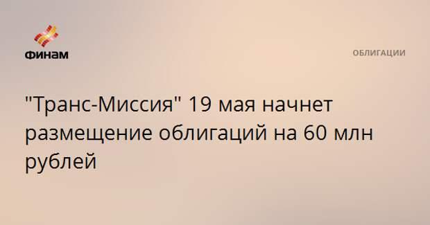 """""""Транс-Миссия"""" 19 мая начнет размещение облигаций на 60 млн рублей"""