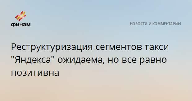 """Реструктуризация сегментов такси """"Яндекса"""" ожидаема, но все равно позитивна"""