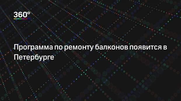 Программа по ремонту балконов появится в Петербурге