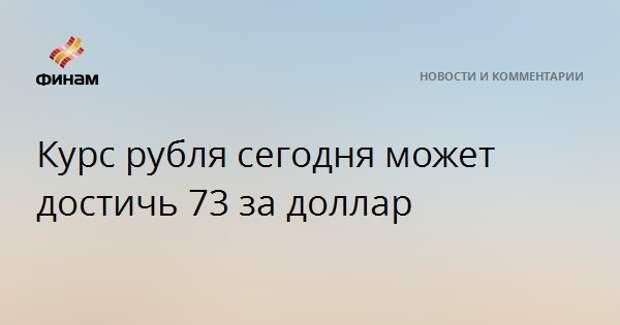 Курс рубля сегодня может достичь 73 за доллар