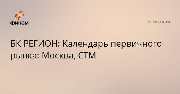 БК РЕГИОН: Календарь первичного рынка: Москва, СТМ