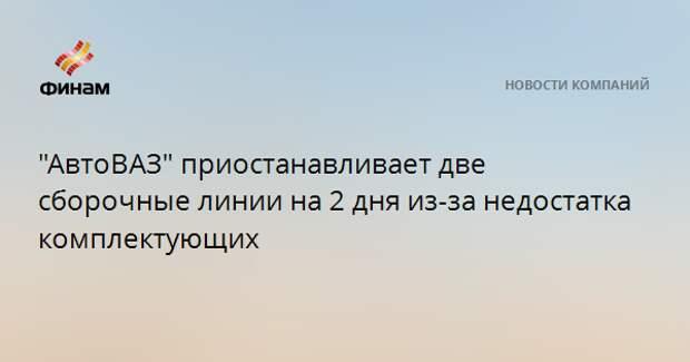 """""""АвтоВАЗ"""" приостанавливает две сборочные линии на 2 дня из-за недостатка комплектующих"""