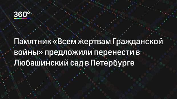 Памятник «Всем жертвам Гражданской войны» предложили перенести в Любашинский сад в Петербурге