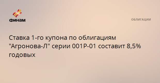 """Ставка 1-го купона по облигациям """"Агронова-Л"""" серии 001P-01 составит 8,5% годовых"""