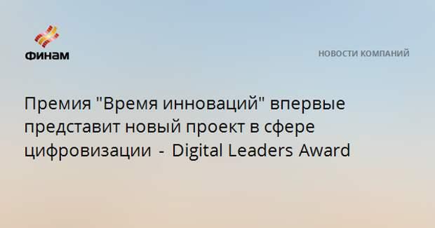 """Премия """"Время инноваций"""" впервые представит новый проект в сфере цифровизации - DigitalLeadersAward"""