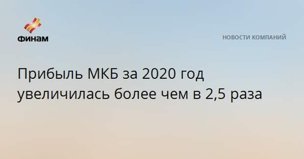 Прибыль МКБ за 2020 год увеличилась более чем в 2,5 раза