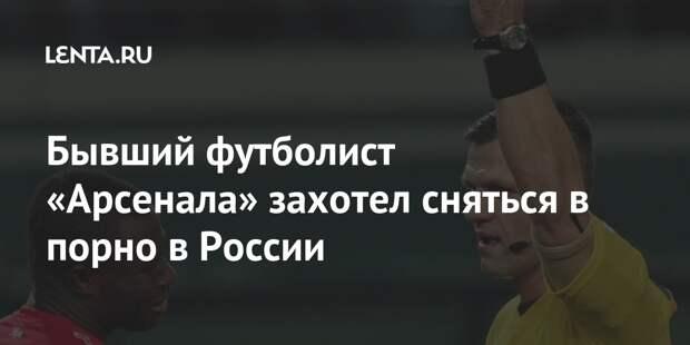 Бывший футболист «Арсенала» захотел сняться в порно в России