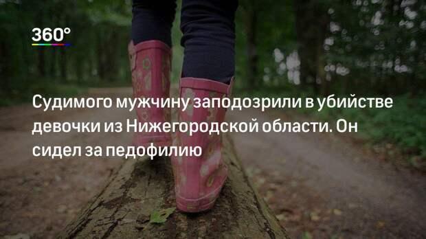 Судимого мужчину заподозрили в убийстве девочки из Нижегородской области. Он сидел за педофилию