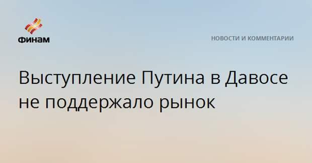 Выступление Путина в Давосе не поддержало рынок
