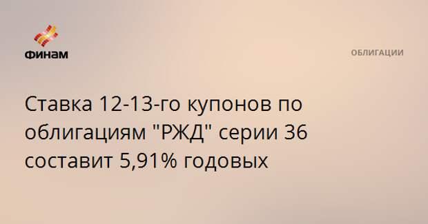 """Ставка 12-13-го купонов по облигациям """"РЖД"""" серии 36 составит 5,91% годовых"""