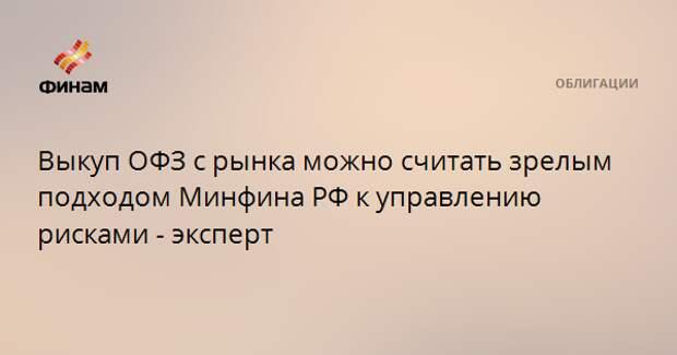 Выкуп ОФЗ с рынка можно считать зрелым подходом Минфина РФ к управлению рисками - эксперт