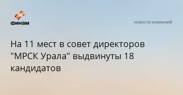 """На 11 мест в совет директоров """"МРСК Урала"""" выдвинуты 18 кандидатов"""