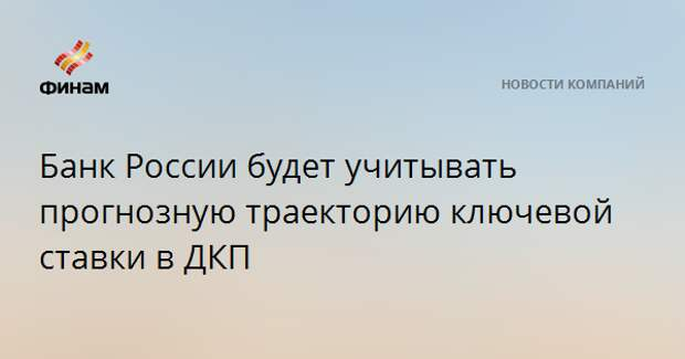 Банк России будет учитывать прогнозную траекторию ключевой ставки в ДКП