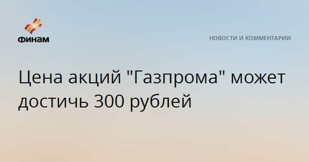 """Цена акций """"Газпрома"""" может достичь 300 рублей"""