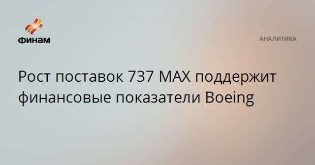 Рост поставок 737 MAX поддержит финансовые показатели Boeing