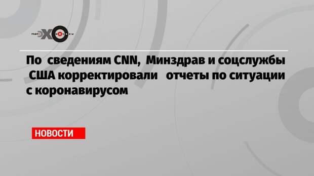 По сведениям CNN, Минздрав и соцслужбы США корректировали отчеты по ситуации с коронавирусом