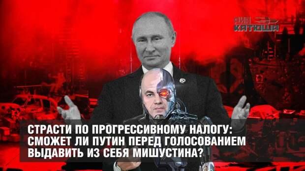 Страсти по прогрессивному налогу: сможет ли Путин перед голосованием выдавить из себя Мишустина?
