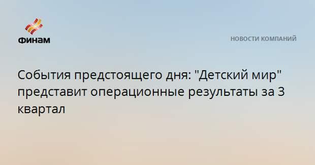 """События предстоящего дня: """"Детский мир"""" представит операционные результаты за 3 квартал"""