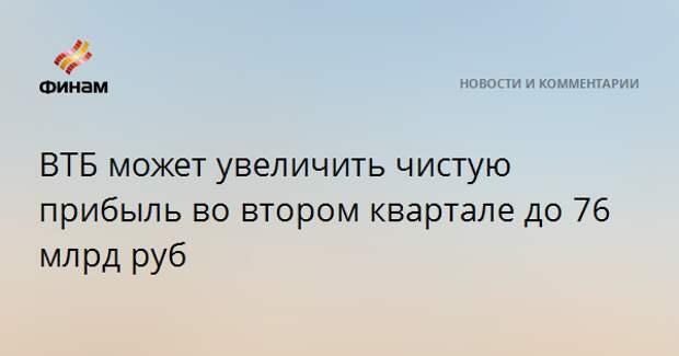 ВТБ может увеличить чистую прибыль во втором квартале до 76 млрд руб