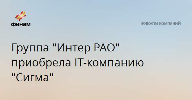 "Группа ""Интер РАО"" приобрела IT-компанию ""Сигма"""