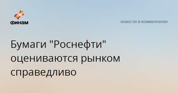 """Бумаги """"Роснефти"""" оцениваются рынком справедливо"""