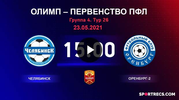 ОЛИМП – Первенство ПФЛ-2020/2021 Челябинск vs Оренбург-2 23.05.2021