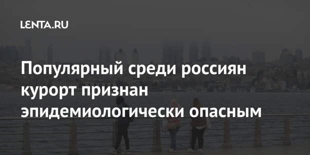 Популярный среди россиян курорт признан эпидемиологически опасным
