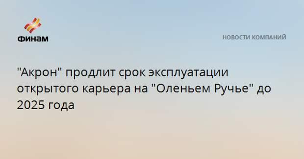 """""""Акрон"""" продлит срок эксплуатации открытого карьера на """"Оленьем Ручье"""" до 2025 года"""