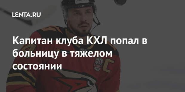 Капитан клуба КХЛ попал в больницу в тяжелом состоянии