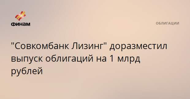 """""""Совкомбанк Лизинг"""" доразместил выпуск облигаций на 1 млрд рублей"""