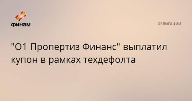 """""""О1 Пропертиз Финанс"""" выплатил купон в рамках техдефолта"""