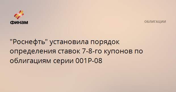 """""""Роснефть"""" установила порядок определения ставок 7-8-го купонов по облигациям серии 001Р-08"""
