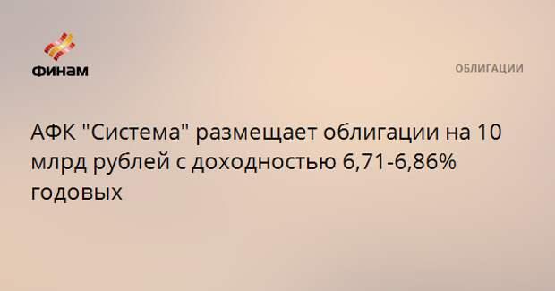 """АФК """"Система"""" размещает облигации на 10 млрд рублей с доходностью 6,71-6,86% годовых"""