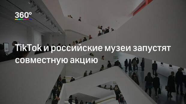 ТikТоk и российские музеи запустят совместную акцию