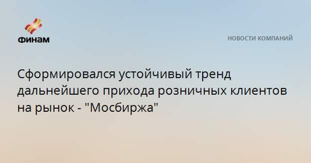 """Сформировался устойчивый тренд дальнейшего прихода розничных клиентов на рынок - """"Мосбиржа"""""""