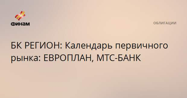 БК РЕГИОН: Календарь первичного рынка: ЕВРОПЛАН, МТС-БАНК